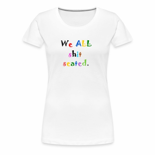 We ALL shit seated. - Women's Premium T-Shirt