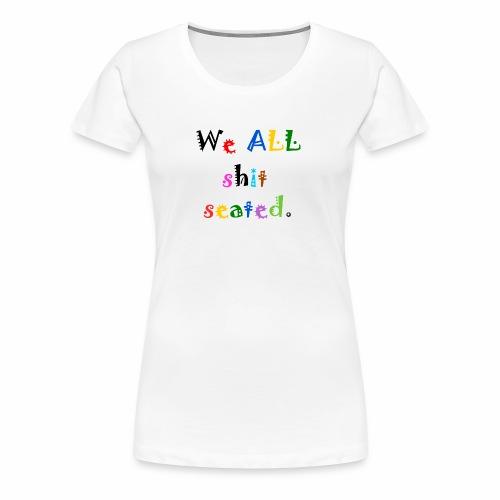 We ALL shit seated. - Women's Premium T-Shirt