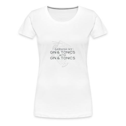 I Garnish my Gin & Tonics with Gin & Tonics - Women's Premium T-Shirt