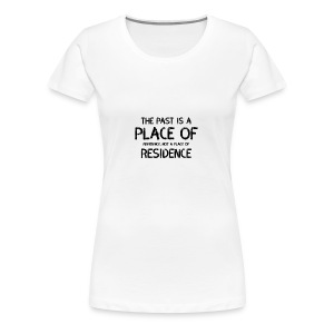 The Past Is A Place Of Reference Not Residence - Women's Premium T-Shirt