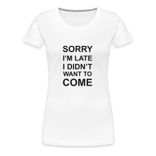 Sorry I'm Late Tshirt - Women's Premium T-Shirt