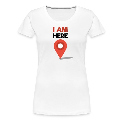 I Am Here - Women's Premium T-Shirt