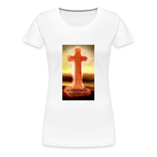 He who kneels before God can stand before anyone - Women's Premium T-Shirt