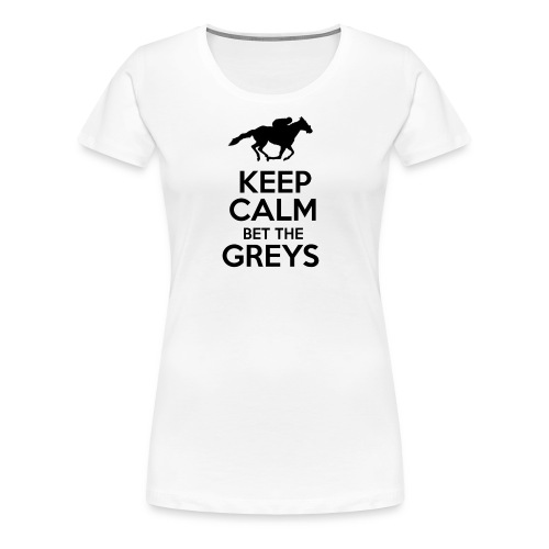 Keep Calm Bet The Greys - Women's Premium T-Shirt