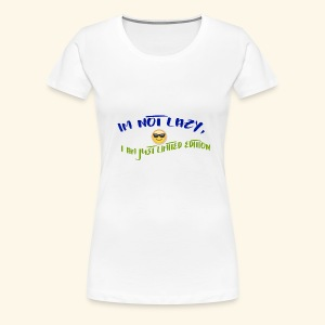 Im not lazy, I am just LIMITED EDITION - Women's Premium T-Shirt