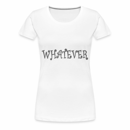 Whatever - Women's Premium T-Shirt