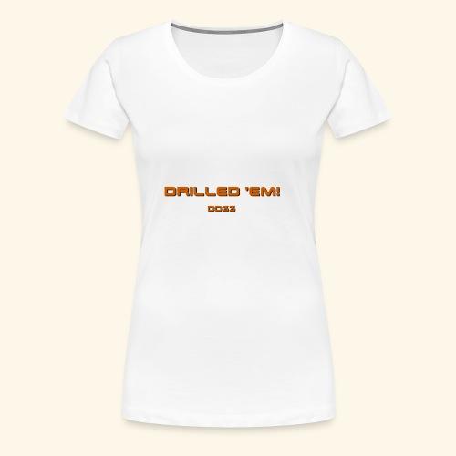 only drilled 'em orange! - Women's Premium T-Shirt