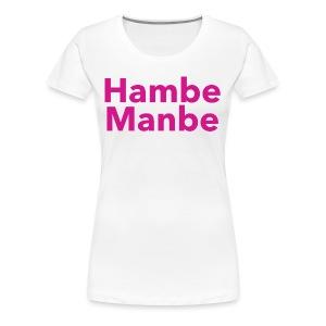 Hambe Manbe - Women's Premium T-Shirt
