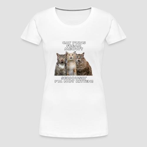 Cat Puns Freak Me Meowt Seriously I'm Not Kitten! - Women's Premium T-Shirt