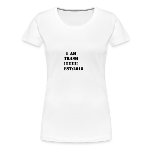I AM TRASH!!!!!!!!! EST:2015 - Women's Premium T-Shirt