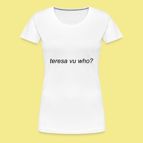 teresa vu who? - Women's Premium T-Shirt