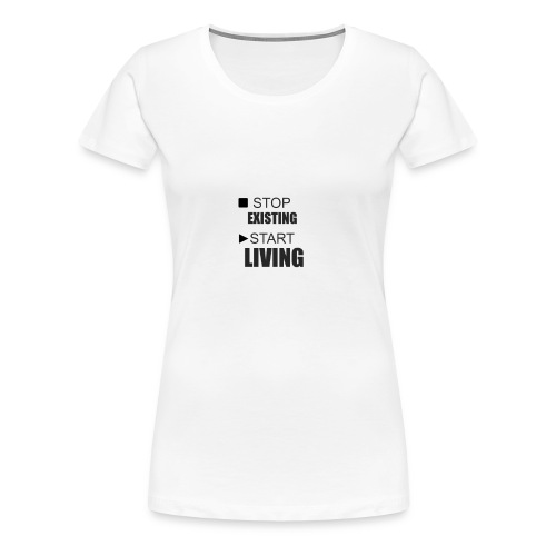 STOP EXISTING START LIVING - Women's Premium T-Shirt