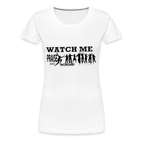 WATCH ME PRAISE & WORSHIP - Women's Premium T-Shirt