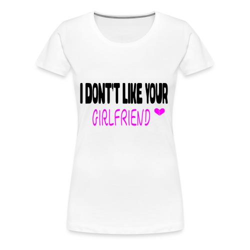 I Don't Like Your Girlfriend - Women's Premium T-Shirt