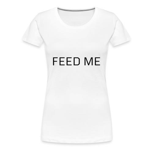 Feed Me - Women's Premium T-Shirt