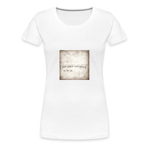 I just want everything to be ok - Women's Premium T-Shirt