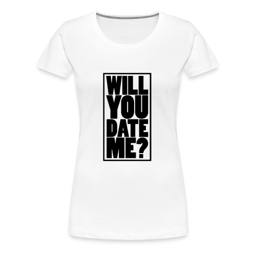 Will You Date Me - Women's Premium T-Shirt