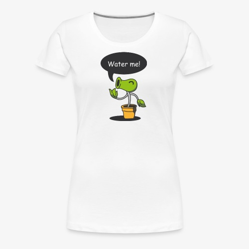 Water Me! Hydrate Your Life! - Women's Premium T-Shirt