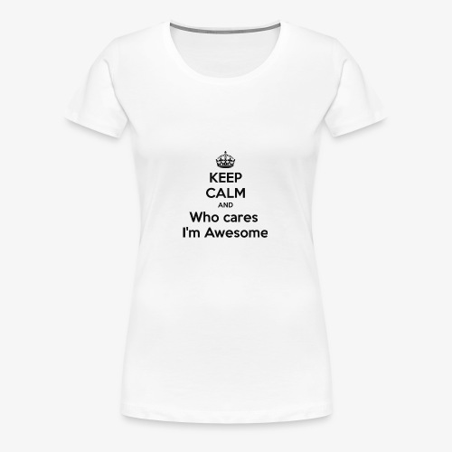 Keep Calm and Who Cares I'm Awesome - Women's Premium T-Shirt