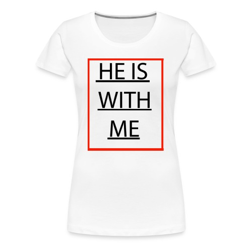 HE IS WITH ME - Women's Premium T-Shirt