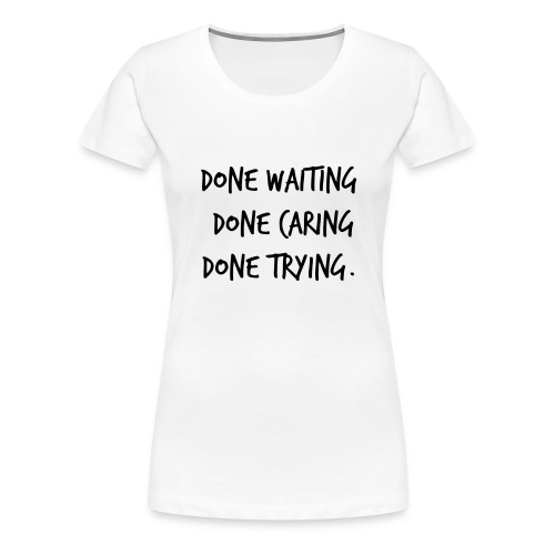 Done waiting, Done caring, Done trying Shirt - Women's Premium T-Shirt