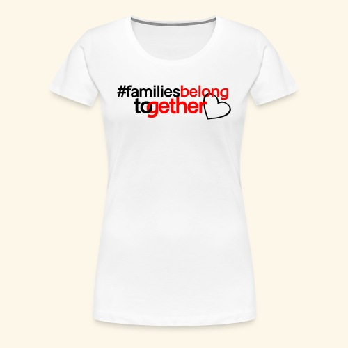 Families Belong Together - Women's Premium T-Shirt