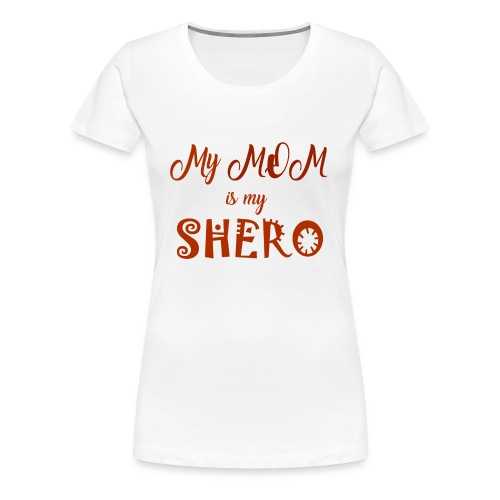 My Mom is my SHERO - Women's Premium T-Shirt