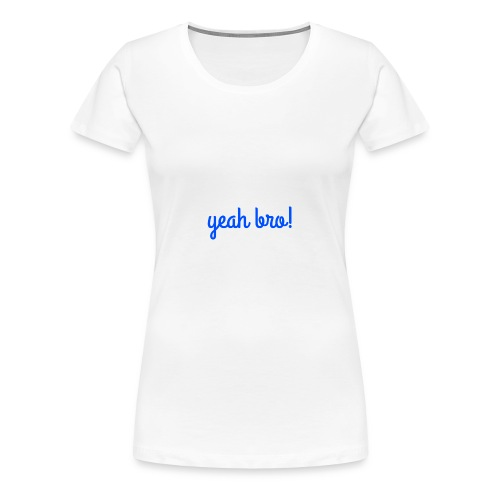 yeah bro - Women's Premium T-Shirt