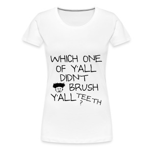 Which One Of Y'all Didn't Brush Y'all Teeth ? - Women's Premium T-Shirt