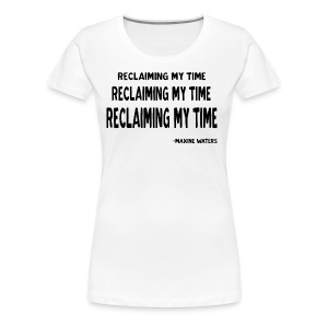 Maxine Waters Quote Reclaiming My Time - Women's Premium T-Shirt