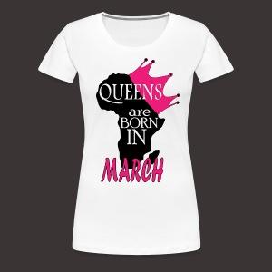 Queens are born in March - Women's Premium T-Shirt