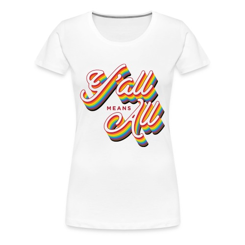 Y'all Means All - Pride 2018 - Women's Premium T-Shirt