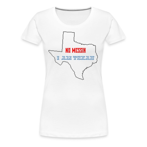No Messin I'm Texan - Women's Premium T-Shirt