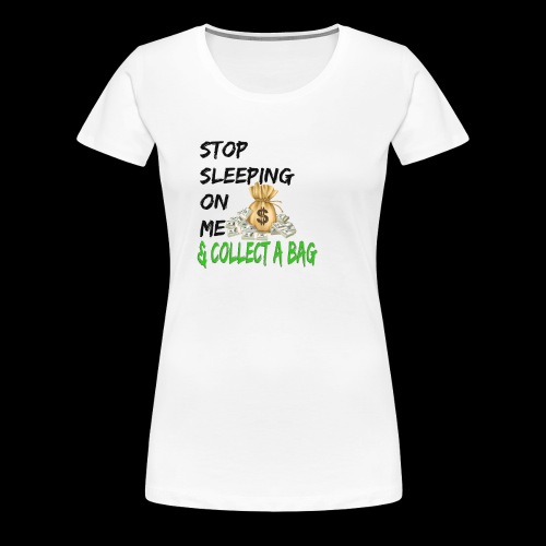 Stop Sleeping On Me And Collect A Bag - Women's Premium T-Shirt