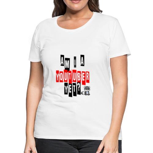 Am I A Youtuber Yet? - Women's Premium T-Shirt