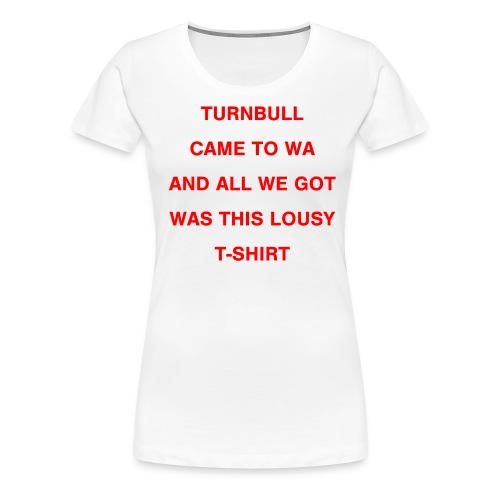 Turnbull came to WA and all we got was this lousy - Women's Premium T-Shirt