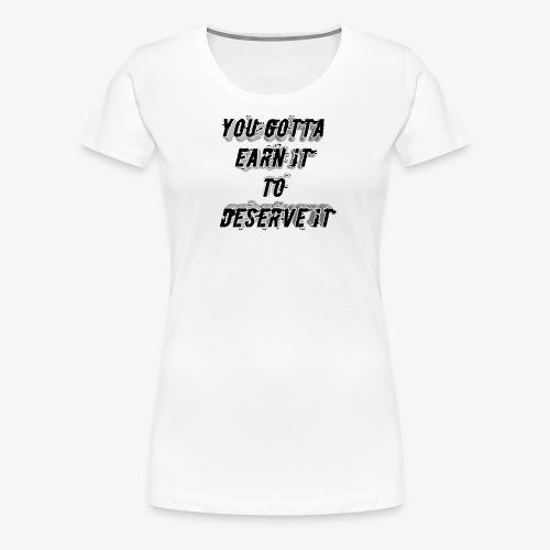 you gotta earn it to deserve it - Women's Premium T-Shirt
