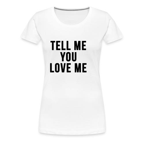 Tell me you love me - Women's Premium T-Shirt