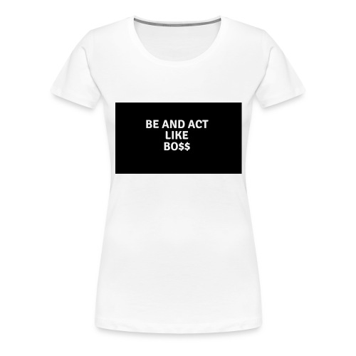 Be and act like a boss merch - Women's Premium T-Shirt