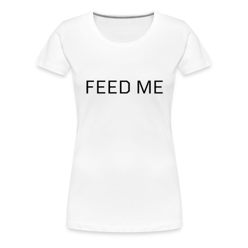 Feed Me - Women's Premium T-Shirt