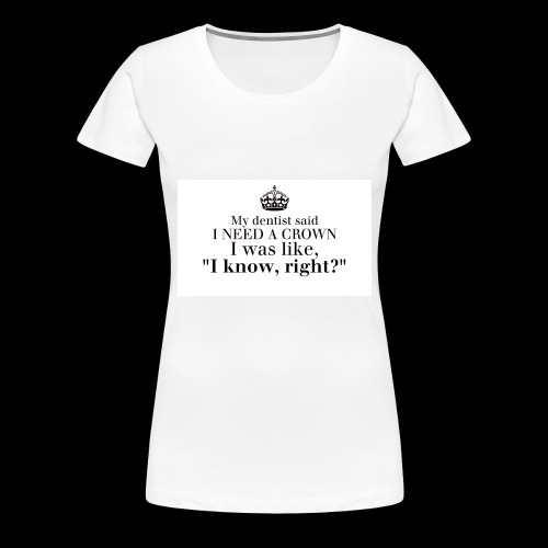 I need a crown - Women's Premium T-Shirt
