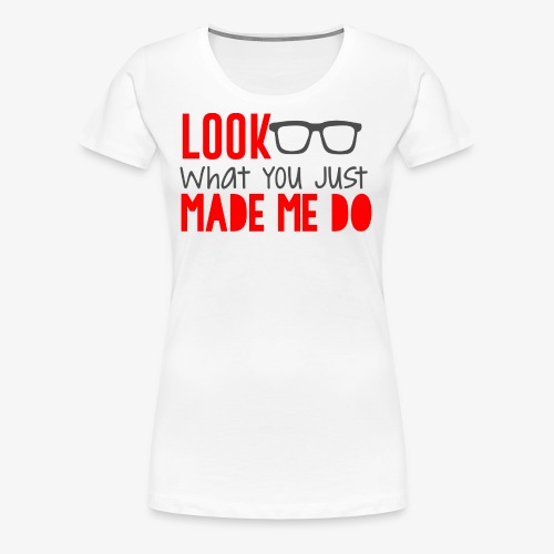look what you just made me do - Women's Premium T-Shirt