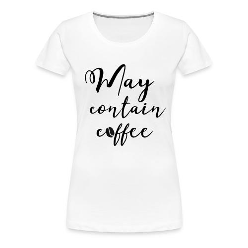 May contain coffee - Women's Premium T-Shirt