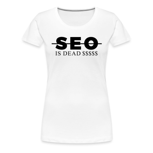 SEO is Dead (and we keep making money) - Women's Premium T-Shirt
