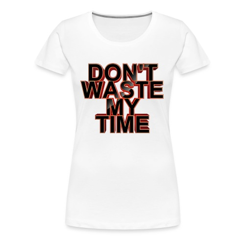 Don't waste my time 001 - Women's Premium T-Shirt