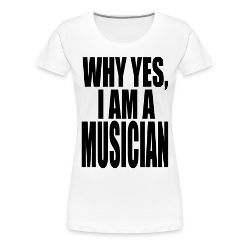 WHY YES I AM A MUSICIAN - Women's Premium T-Shirt
