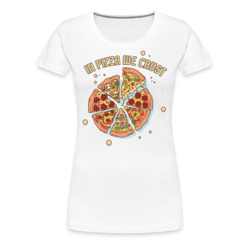 In Pizza We Crust - Women's Premium T-Shirt