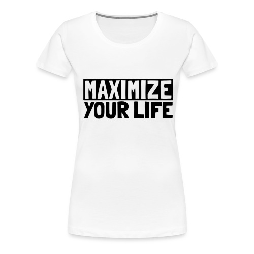 Maximize Your Life - Women's Premium T-Shirt