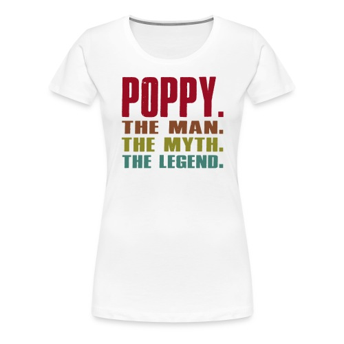 Poppy The Man The Myth The Legend Poppy Gift - Women's Premium T-Shirt
