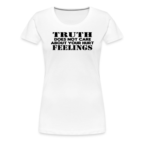 Truth Does Not Care About Your Hurt Feelings Logic - Women's Premium T-Shirt